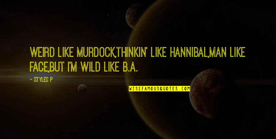 Hip Hop And R&b Quotes By Styles P: Weird like Murdock,Thinkin' like Hannibal,Man like Face,But I'm