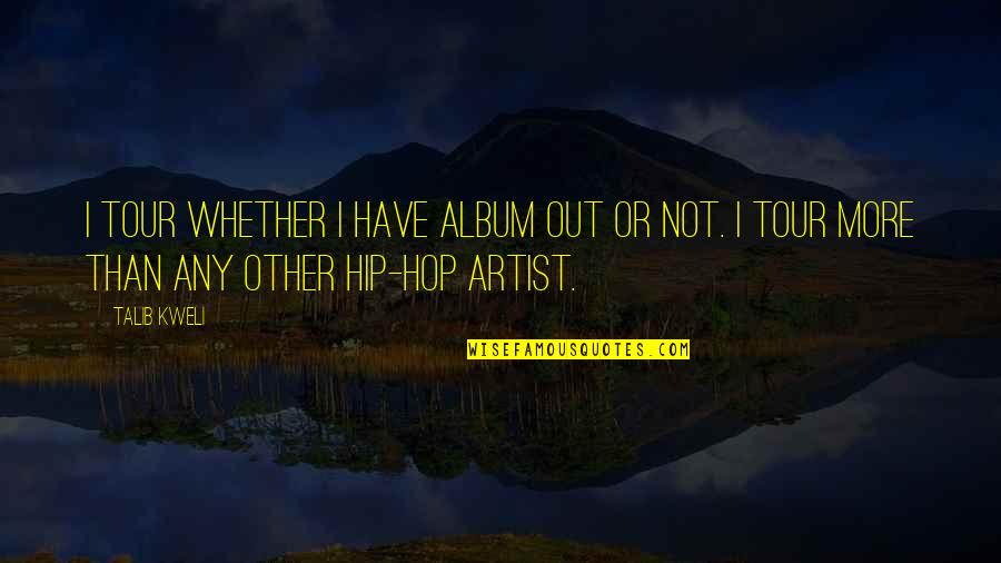Hip Hop And R&b Quotes By Talib Kweli: I tour whether I have album out or