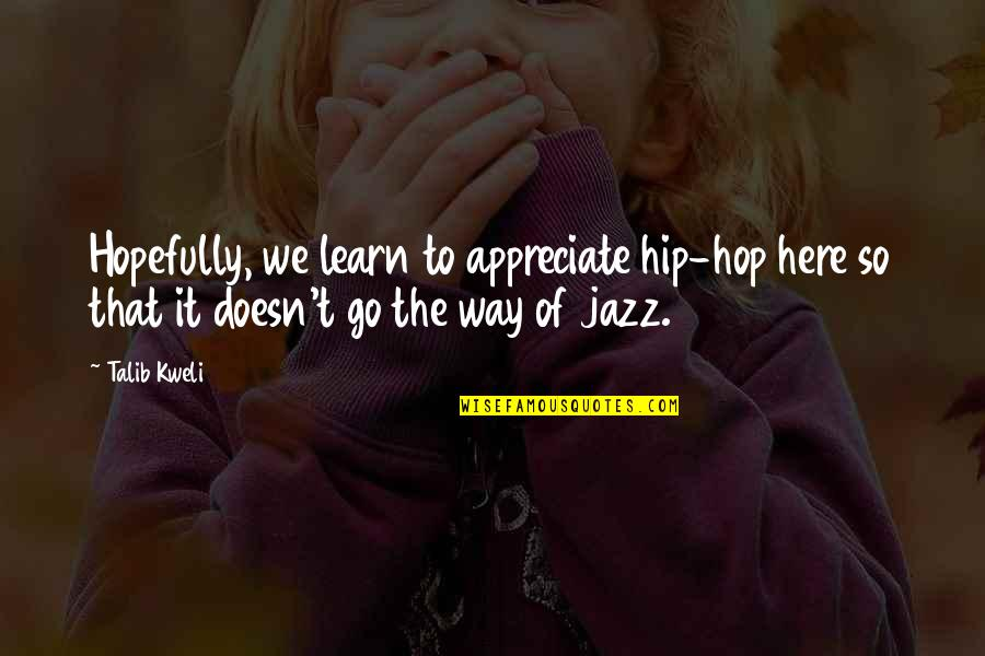 Hip Hop And R&b Quotes By Talib Kweli: Hopefully, we learn to appreciate hip-hop here so