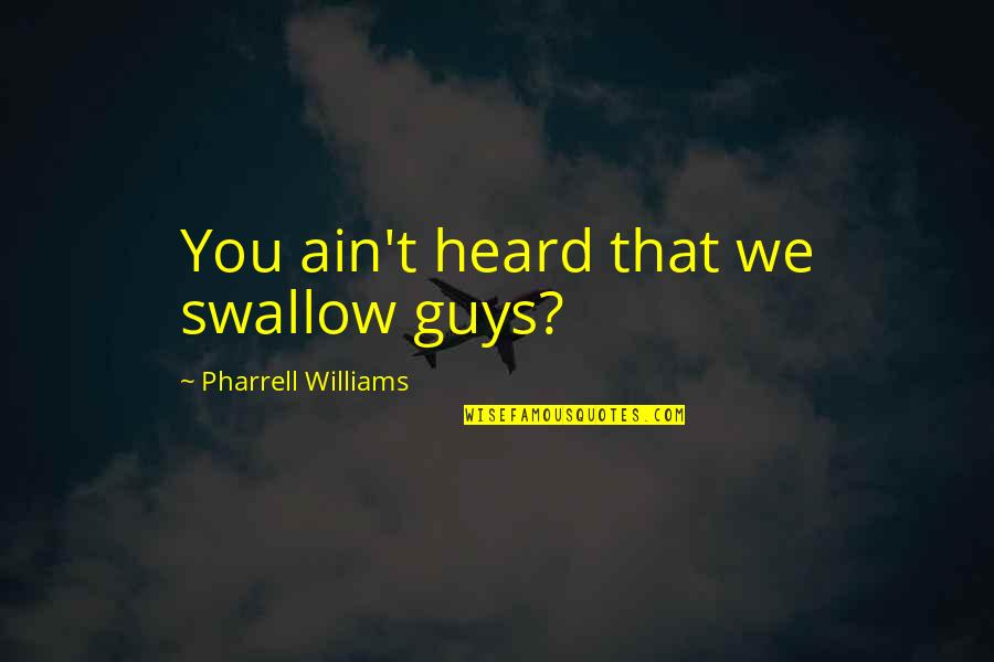 Hip Hop Guys Quotes By Pharrell Williams: You ain't heard that we swallow guys?