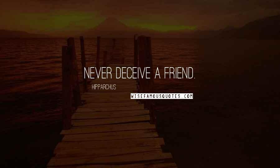 Hipparchus quotes: Never deceive a friend.