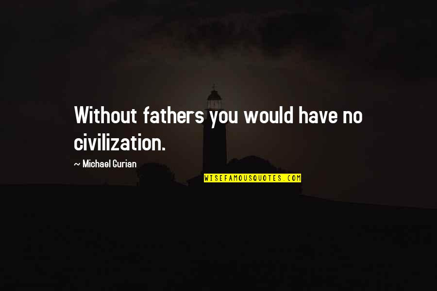 Hipper Quotes By Michael Gurian: Without fathers you would have no civilization.