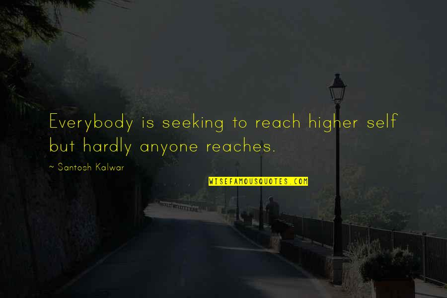 Hipper Quotes By Santosh Kalwar: Everybody is seeking to reach higher self but