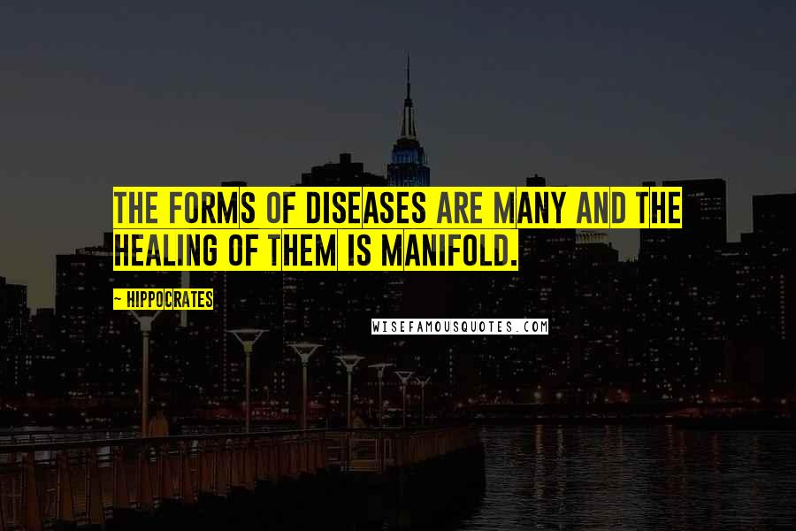 Hippocrates quotes: The forms of diseases are many and the healing of them is manifold.
