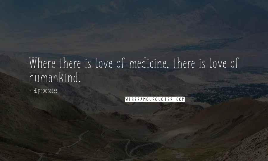 Hippocrates quotes: Where there is love of medicine, there is love of humankind.