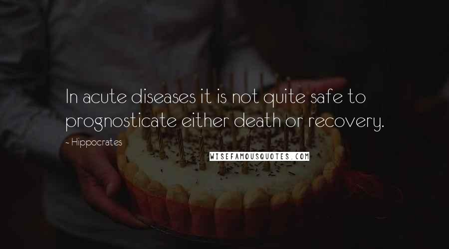 Hippocrates quotes: In acute diseases it is not quite safe to prognosticate either death or recovery.