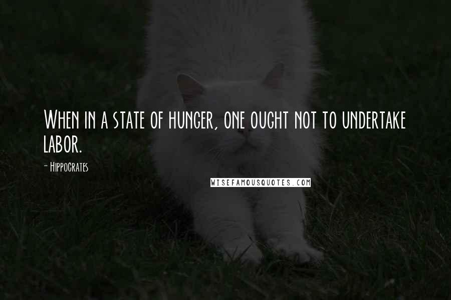 Hippocrates quotes: When in a state of hunger, one ought not to undertake labor.