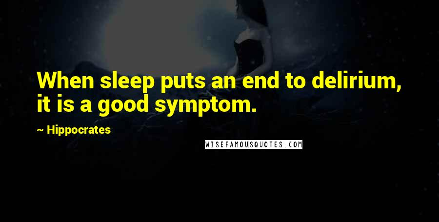 Hippocrates quotes: When sleep puts an end to delirium, it is a good symptom.