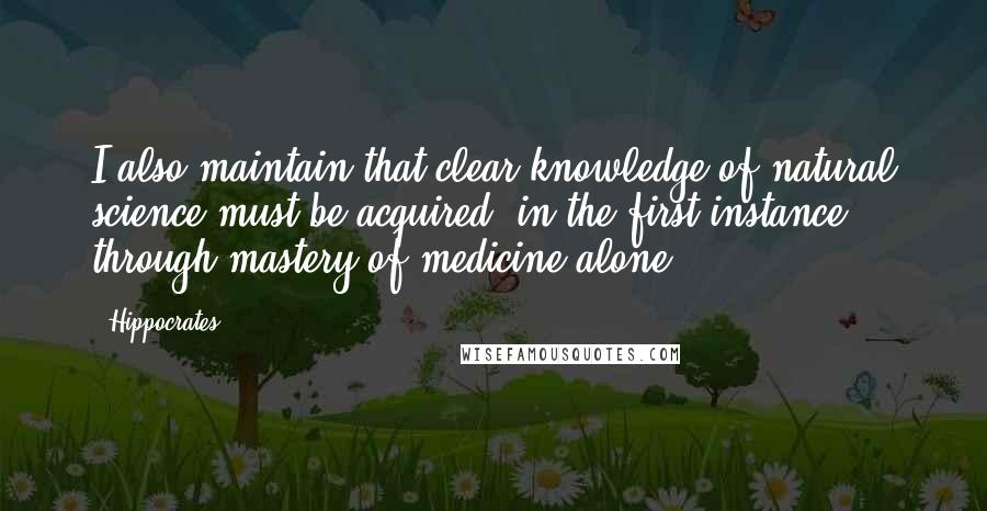 Hippocrates quotes: I also maintain that clear knowledge of natural science must be acquired, in the first instance, through mastery of medicine alone.