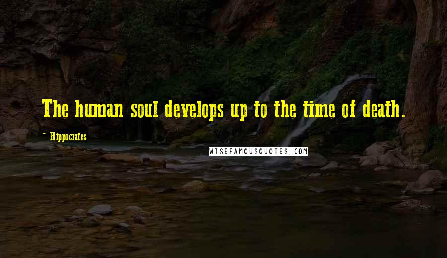 Hippocrates quotes: The human soul develops up to the time of death.