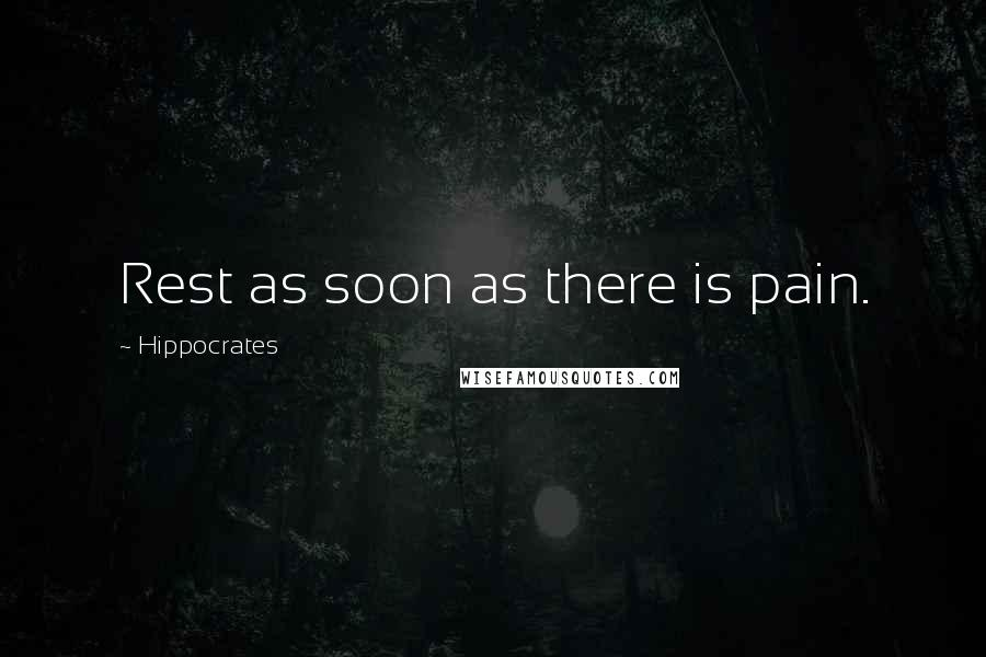 Hippocrates quotes: Rest as soon as there is pain.