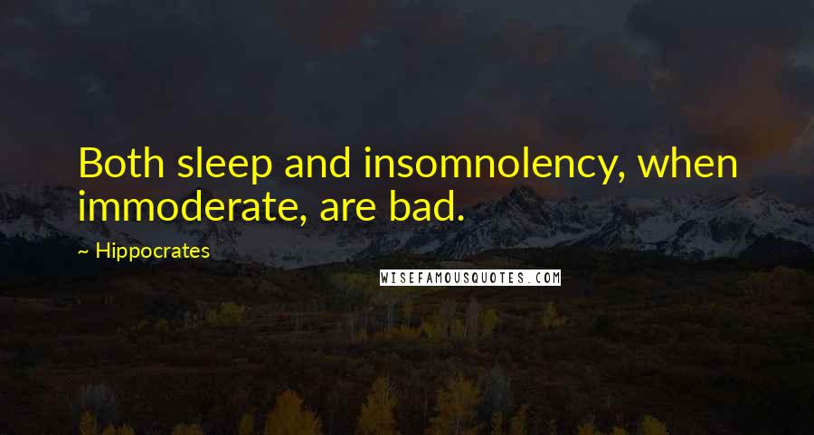 Hippocrates quotes: Both sleep and insomnolency, when immoderate, are bad.