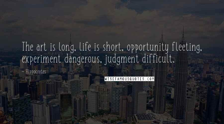 Hippocrates quotes: The art is long, life is short, opportunity fleeting, experiment dangerous, judgment difficult.