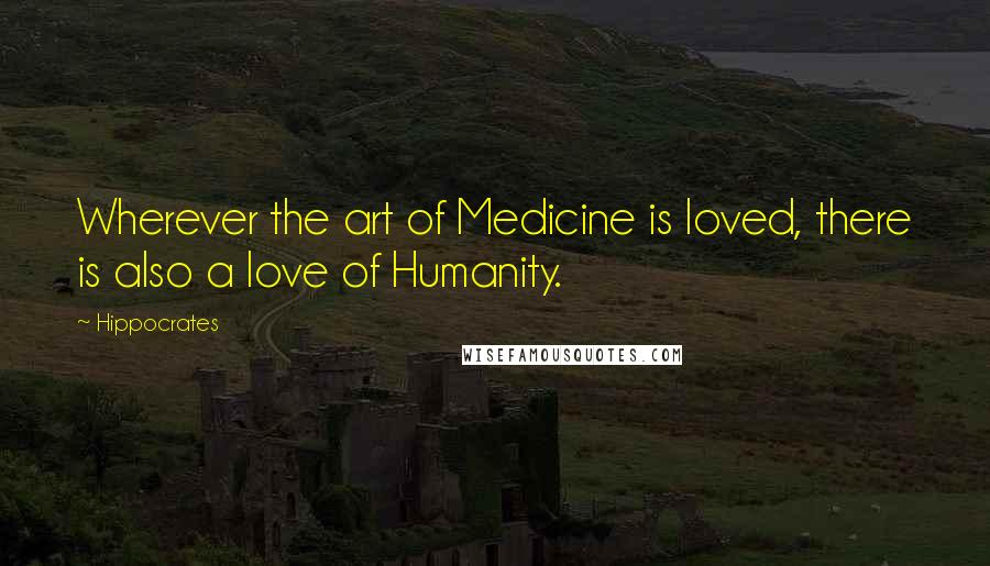 Hippocrates quotes: Wherever the art of Medicine is loved, there is also a love of Humanity.