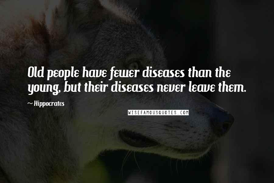 Hippocrates quotes: Old people have fewer diseases than the young, but their diseases never leave them.