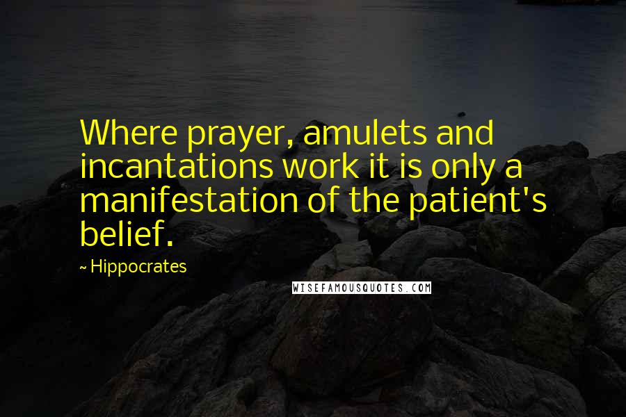Hippocrates quotes: Where prayer, amulets and incantations work it is only a manifestation of the patient's belief.