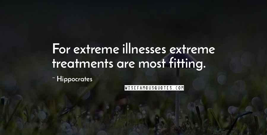 Hippocrates quotes: For extreme illnesses extreme treatments are most fitting.