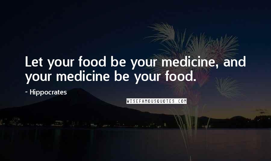 Hippocrates quotes: Let your food be your medicine, and your medicine be your food.