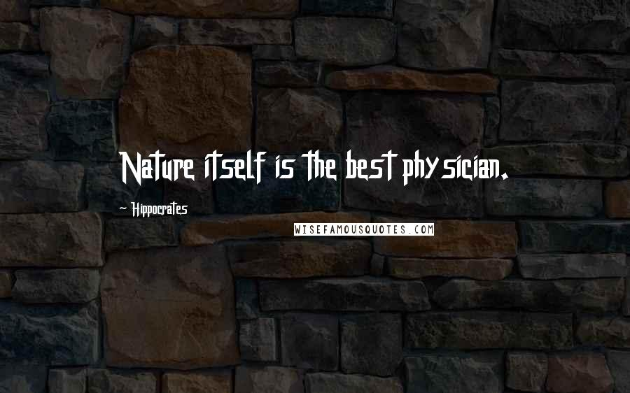 Hippocrates quotes: Nature itself is the best physician.