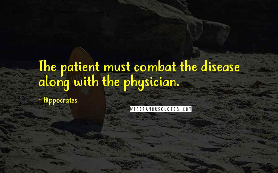 Hippocrates quotes: The patient must combat the disease along with the physician.