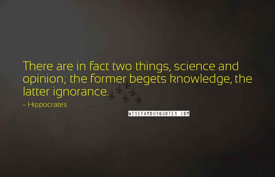 Hippocrates quotes: There are in fact two things, science and opinion; the former begets knowledge, the latter ignorance.