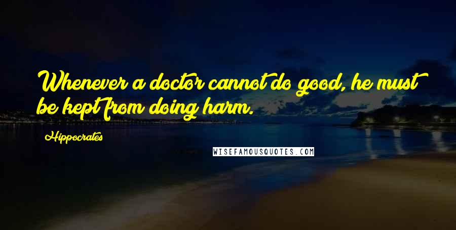 Hippocrates quotes: Whenever a doctor cannot do good, he must be kept from doing harm.