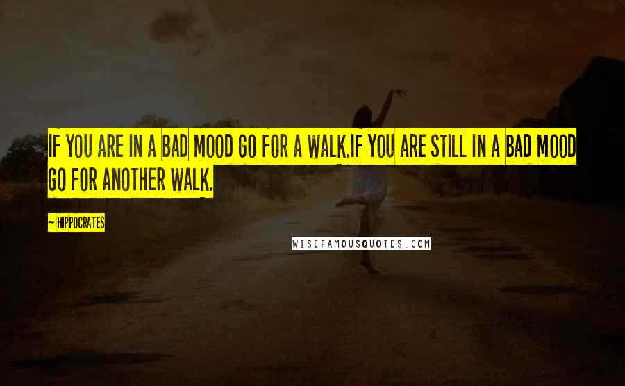 Hippocrates quotes: If you are in a bad mood go for a walk.If you are still in a bad mood go for another walk.