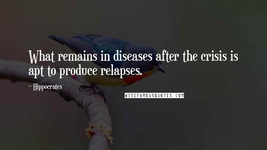 Hippocrates quotes: What remains in diseases after the crisis is apt to produce relapses.