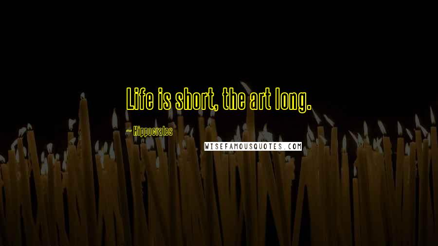 Hippocrates quotes: Life is short, the art long.