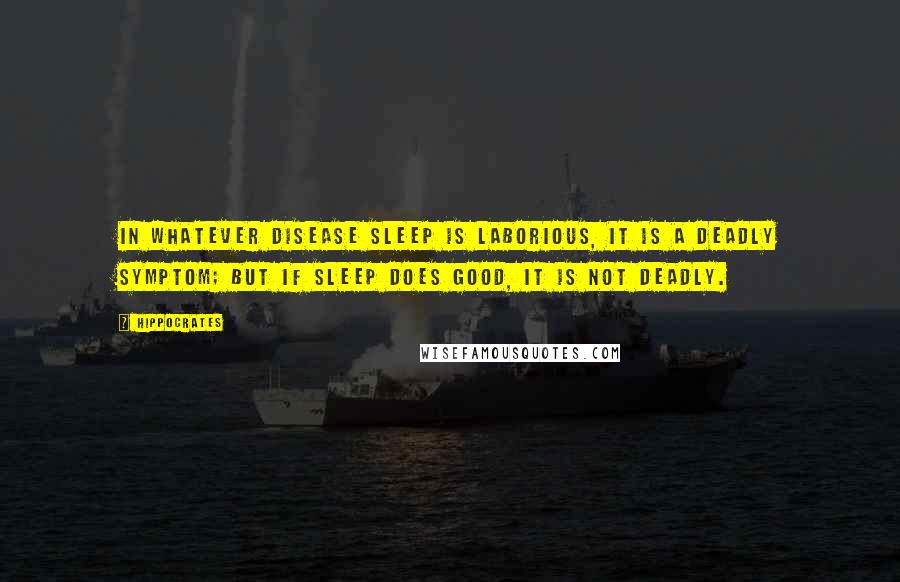 Hippocrates quotes: In whatever disease sleep is laborious, it is a deadly symptom; but if sleep does good, it is not deadly.