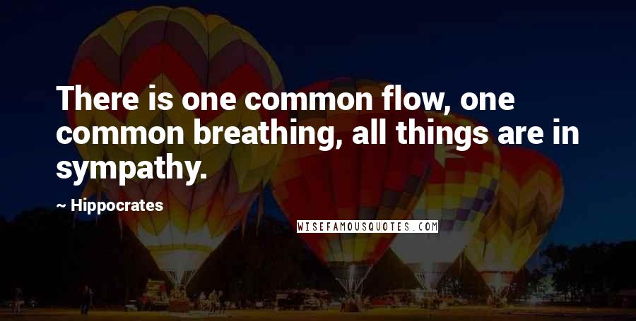 Hippocrates quotes: There is one common flow, one common breathing, all things are in sympathy.