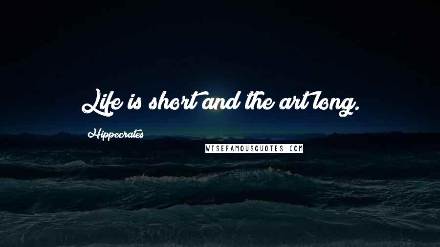 Hippocrates quotes: Life is short and the art long.