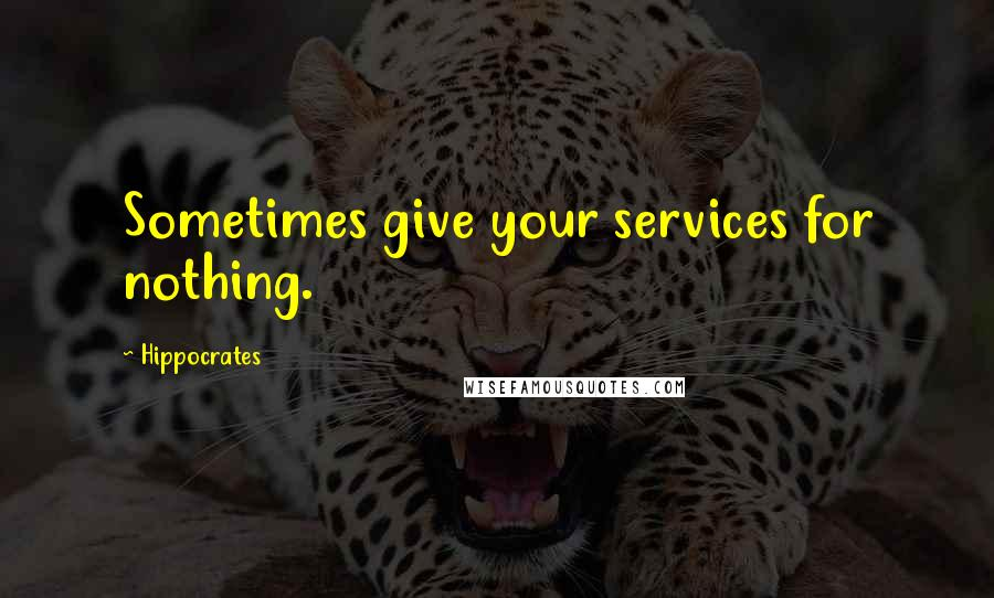 Hippocrates quotes: Sometimes give your services for nothing.
