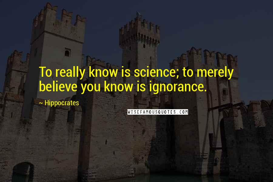 Hippocrates quotes: To really know is science; to merely believe you know is ignorance.