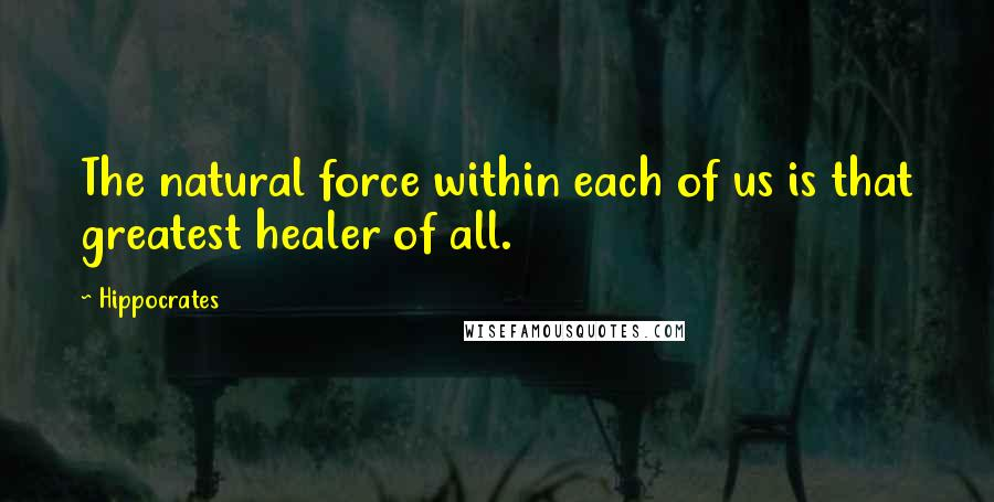 Hippocrates quotes: The natural force within each of us is that greatest healer of all.
