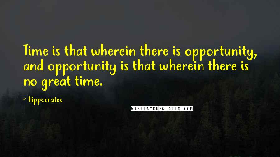 Hippocrates quotes: Time is that wherein there is opportunity, and opportunity is that wherein there is no great time.