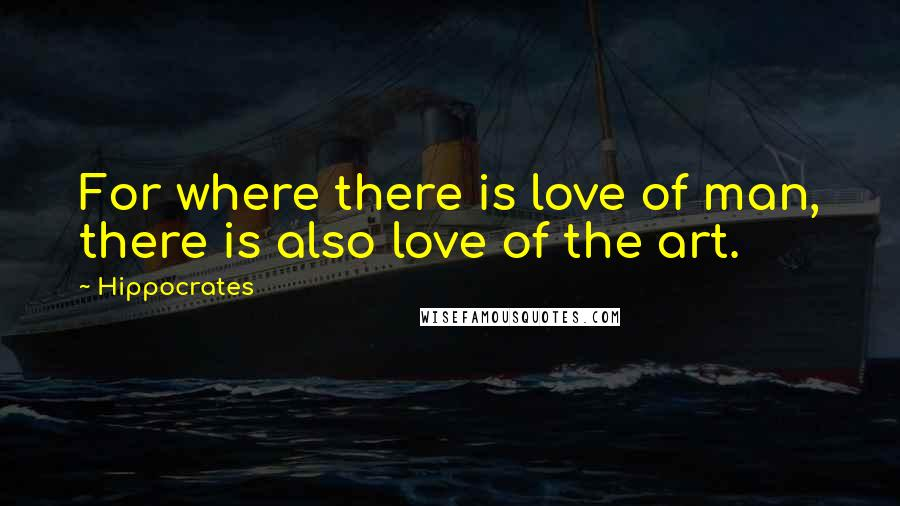 Hippocrates quotes: For where there is love of man, there is also love of the art.