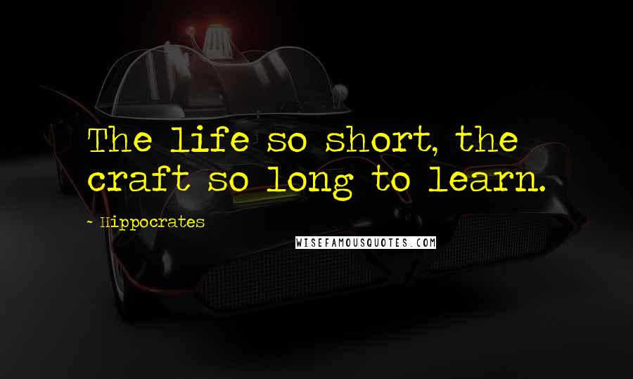 Hippocrates quotes: The life so short, the craft so long to learn.