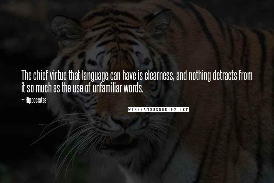 Hippocrates quotes: The chief virtue that language can have is clearness, and nothing detracts from it so much as the use of unfamiliar words.