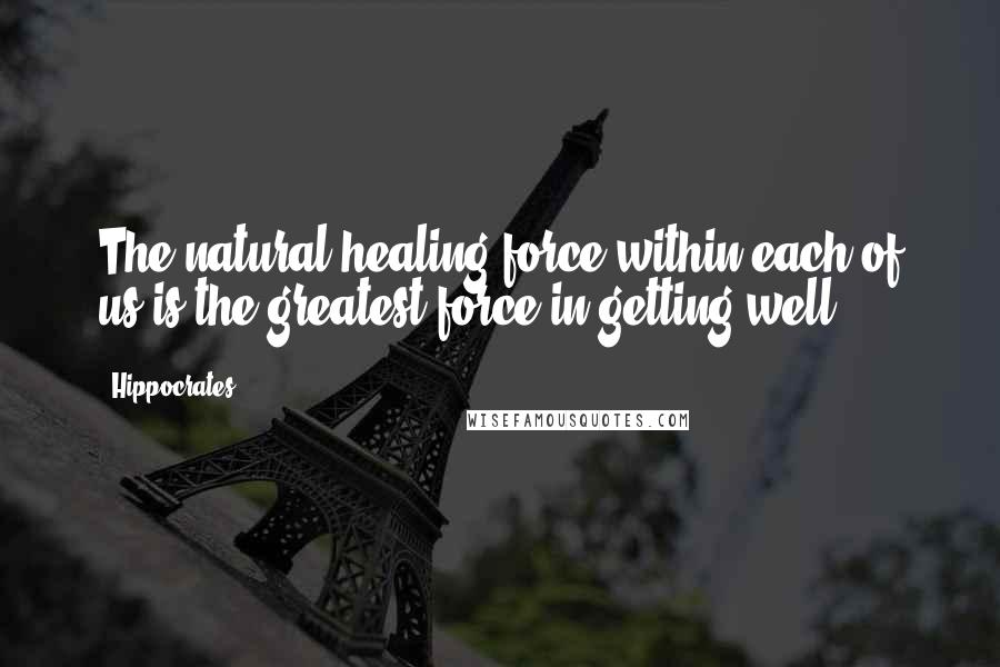 Hippocrates quotes: The natural healing force within each of us is the greatest force in getting well.