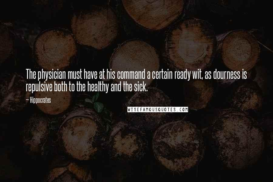 Hippocrates quotes: The physician must have at his command a certain ready wit, as dourness is repulsive both to the healthy and the sick.