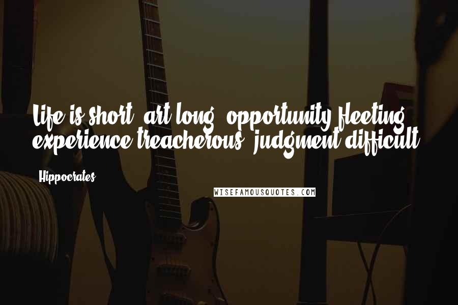 Hippocrates quotes: Life is short, art long, opportunity fleeting, experience treacherous, judgment difficult.