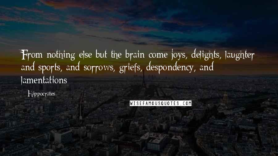 Hippocrates quotes: From nothing else but the brain come joys, delights, laughter and sports, and sorrows, griefs, despondency, and lamentations