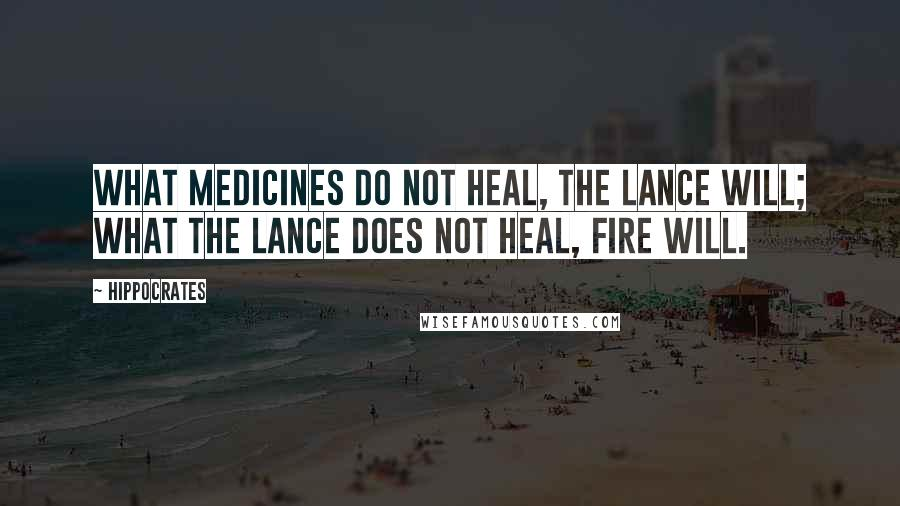Hippocrates quotes: What medicines do not heal, the lance will; what the lance does not heal, fire will.