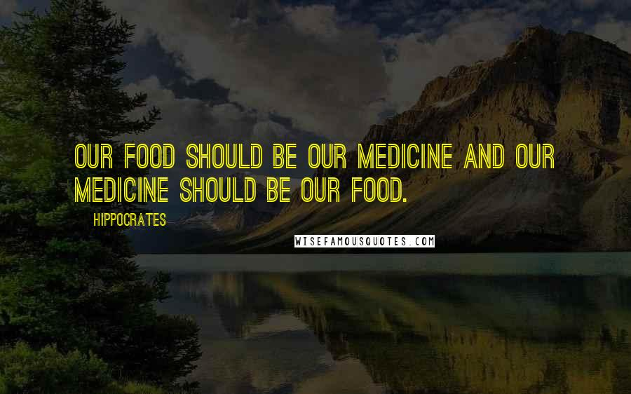 Hippocrates quotes: Our food should be our medicine and our medicine should be our food.