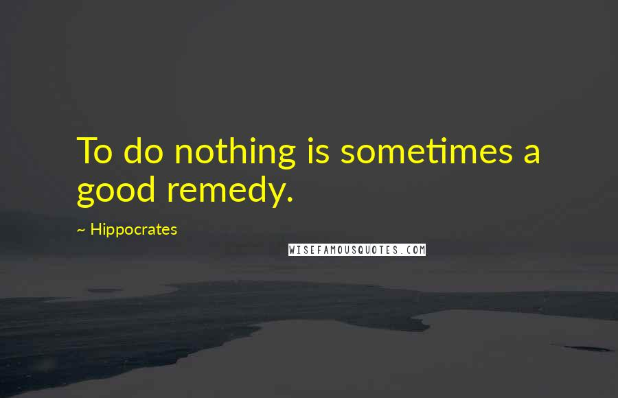 Hippocrates quotes: To do nothing is sometimes a good remedy.