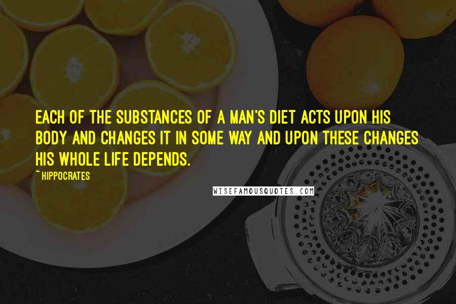 Hippocrates quotes: Each of the substances of a man's diet acts upon his body and changes it in some way and upon these changes his whole life depends.