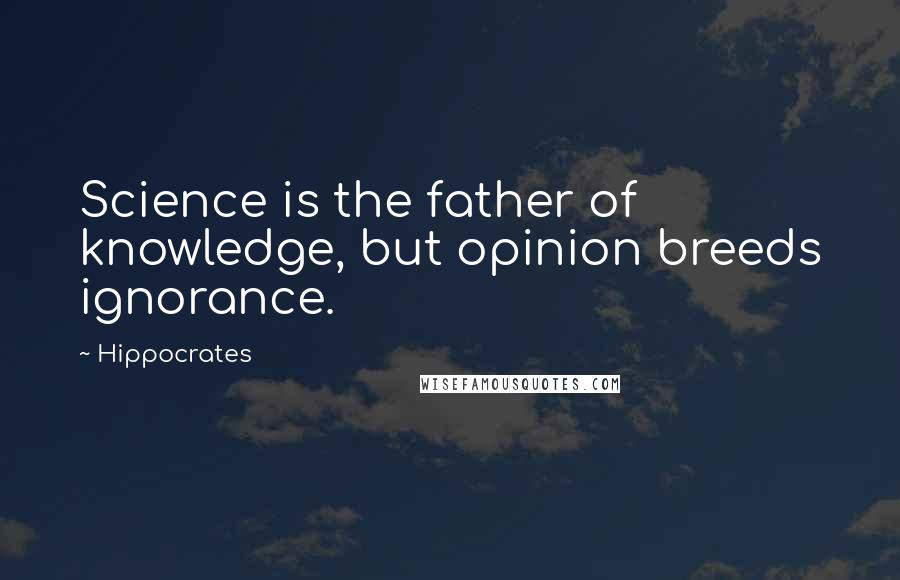Hippocrates quotes: Science is the father of knowledge, but opinion breeds ignorance.