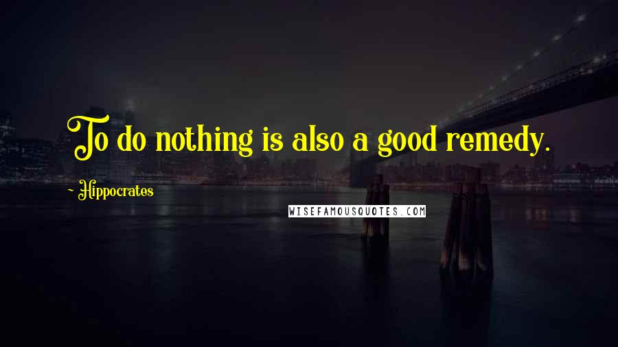 Hippocrates quotes: To do nothing is also a good remedy.