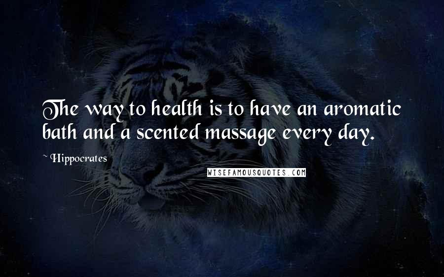 Hippocrates quotes: The way to health is to have an aromatic bath and a scented massage every day.